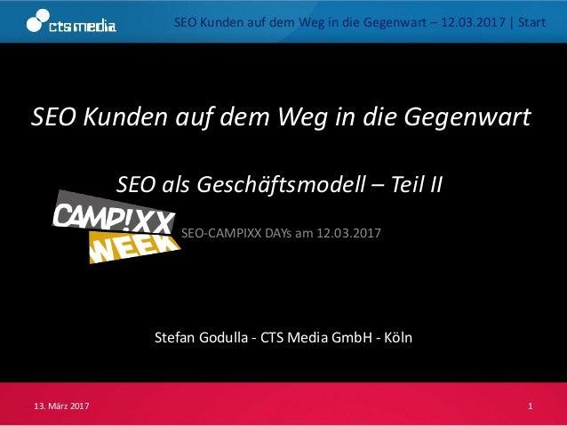 SEO Kunden auf dem Weg in die Gegenwart Stefan Godulla - CTS Media GmbH - Köln 13. März 2017 1 SEO-CAMPIXX DAYs am 12.03.2...