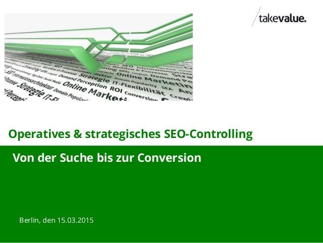 Operatives & strategisches SEO-Controlling Berlin, den 15.03.2015 Von der Suche bis zur Conversion