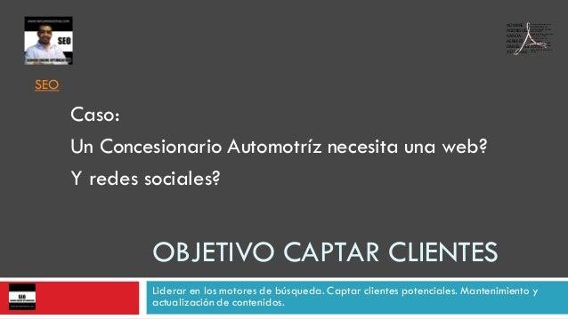 OBJETIVO CAPTAR CLIENTES Liderar en los motores de búsqueda. Captar clientes potenciales. Mantenimiento y actualización de...