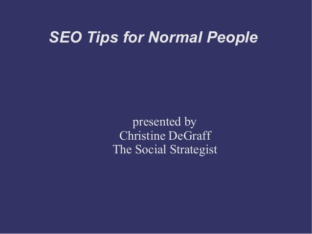 SEO Tips for Normal People  presented by Christine DeGraff The Social Strategist