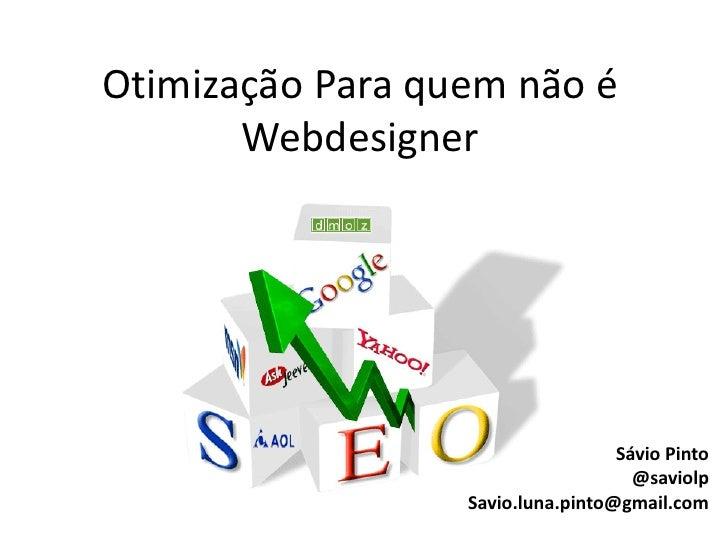 Otimização Para quem não é        Webdesigner                                        Sávio Pinto                          ...
