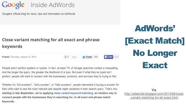 AdWords' [Exact Match] No Longer Exact Via http://adwords.blogspot.com/2014/08/close -variant-matching-for-all-exact.html