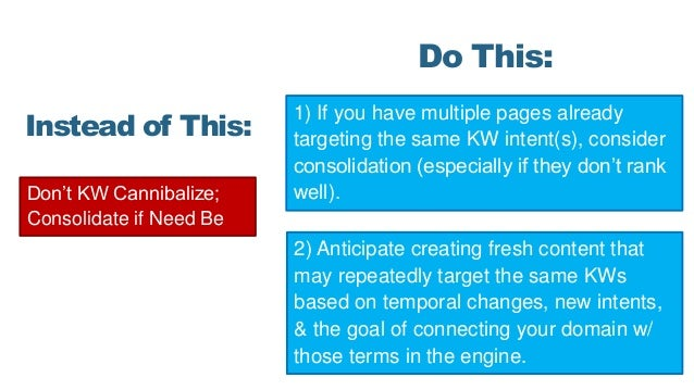 Don't KW Cannibalize; Consolidate if Need Be Instead of This: Do This: 1) If you have multiple pages already targeting the...