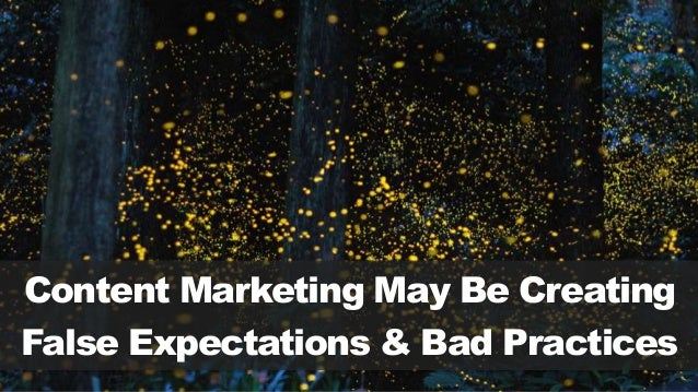 Content Marketing May Be Creating False Expectations & Bad Practices
