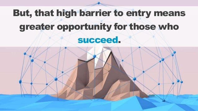 But, that high barrier to entry means greater opportunity for those who succeed.