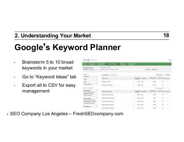 "2. Understanding Your Market  Google s Keyword Planner •  •  Go to ""Keyword Ideas"" tab  •  ‣  Brainstorm 5 to 10 broad..."