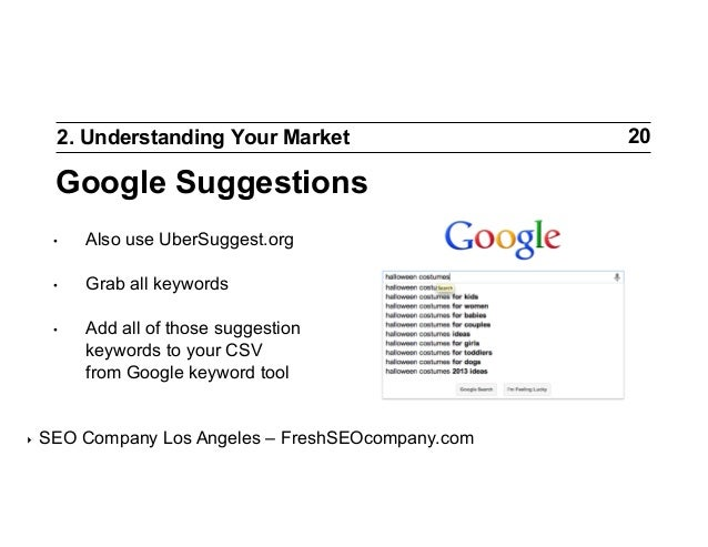 2. Understanding Your Market  Google Suggestions • •  Grab all keywords  •  ‣  Also use UberSuggest.org  Add all of th...