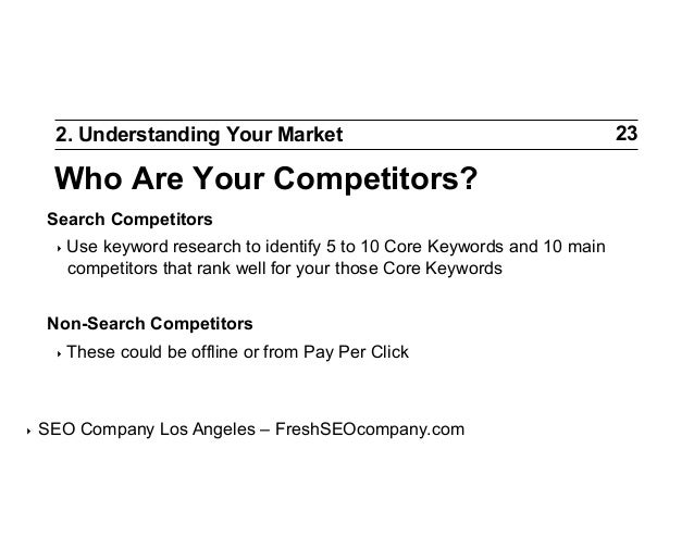 2. Understanding Your Market  Who Are Your Competitors? Search Competitors ‣ Use  keyword research to identify 5 to 10 Co...