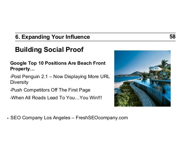 6. Expanding Your Influence  Building Social Proof Google Top 10 Positions Are Beach Front Property… •Post  Penguin 2.1 –...