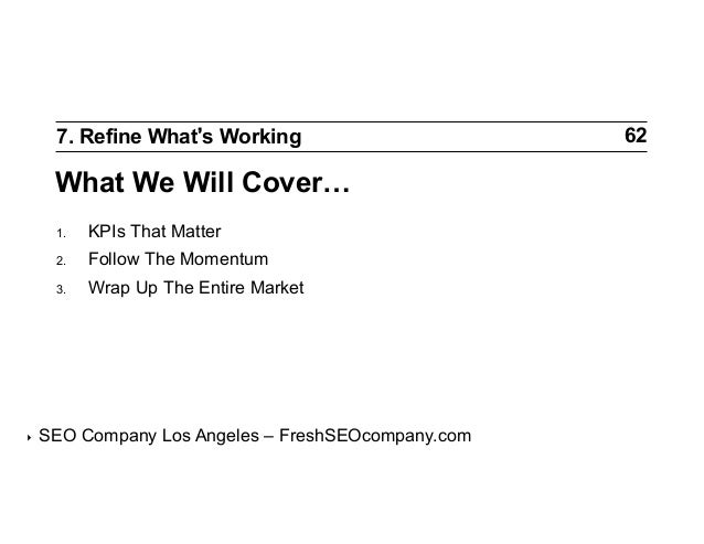 7. Refine What s Working  What We Will Cover… 1. 2.  Follow The Momentum  3.  ‣  KPIs That Matter Wrap Up The Entire M...