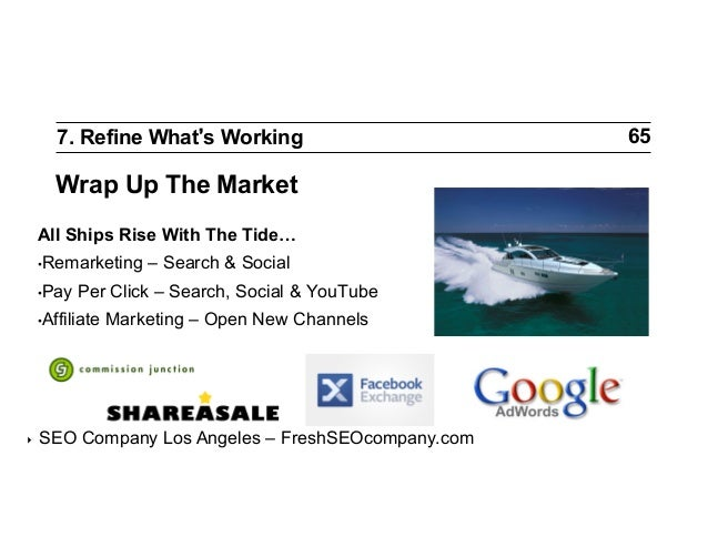 7. Refine What s Working  Wrap Up The Market All Ships Rise With The Tide… •Remarketing •Pay  Per Click – Search, Social...