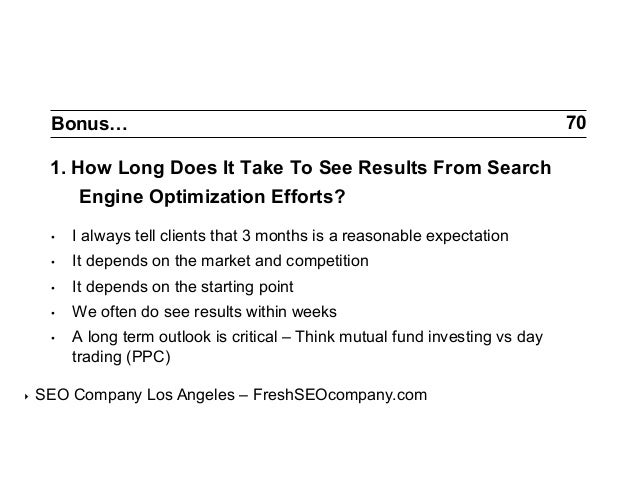 Bonus…  1. How Long Does It Take To See Results From Search Engine Optimization Efforts? • •  It depends on the market a...