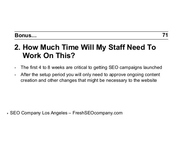 Bonus…  2. How Much Time Will My Staff Need To Work On This? • •  ‣  The first 4 to 8 weeks are critical to getting SEO...