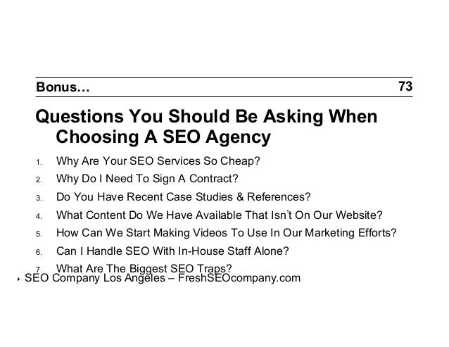Bonus…  Questions You Should Be Asking When Choosing A SEO Agency 1.  Why Are Your SEO Services So Cheap?  2.  Why Do I ...