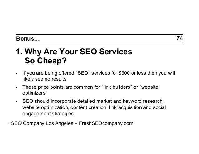 Bonus…  1. Why Are Your SEO Services So Cheap? •  •  These price points are common for link builders or website optimize...