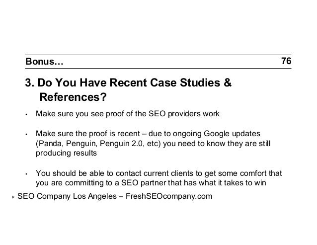 Bonus…  76  3. Do You Have Recent Case Studies & References? • •  Make sure the proof is recent – due to ongoing Google ...