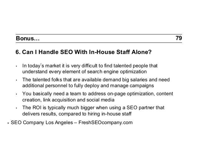 Bonus…  6. Can I Handle SEO With In-House Staff Alone? •  •  The talented folks that are available demand big salaries a...