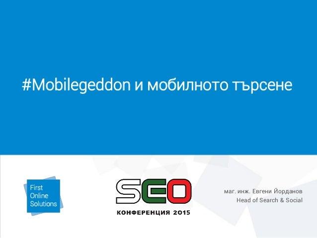 #Mobilegeddon и мобилното търсене маг. инж. Евгени Йорданов Head of Search & Social