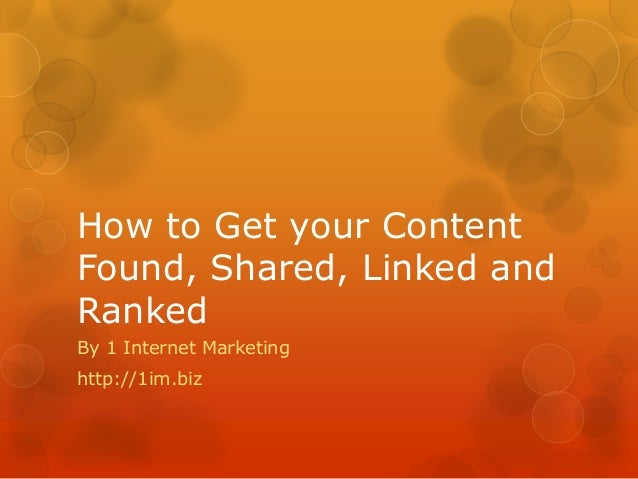 How to Get your Content Found, Shared, Linked and Ranked By 1 Internet Marketing http://1im.biz