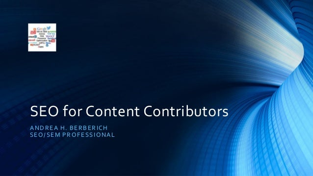 SEO for Content Contributors ANDREA H. BERBERICH SEO/SEM PROFESSIONAL