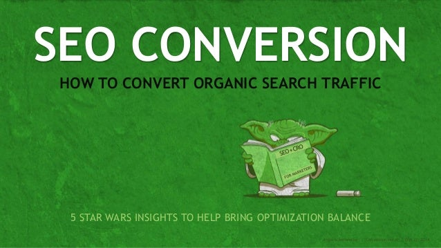 HOW TO CONVERT ORGANIC SEARCH TRAFFIC SEO CONVERSION Angie Schottmuller | Conversion Hotel | Oct 22, 2014 5 STAR WARS INSI...