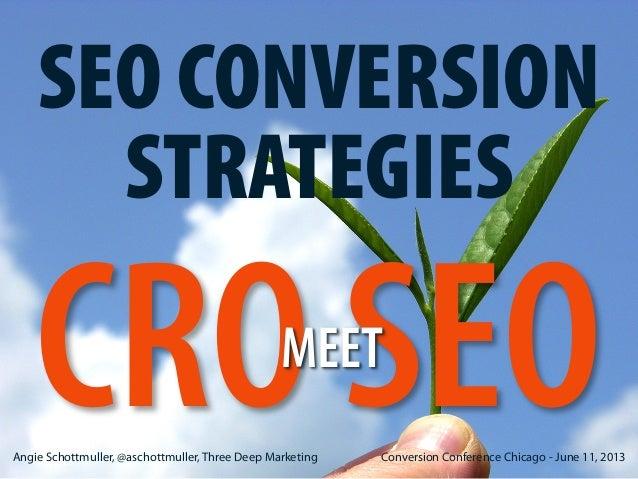 SEO CONVERSION STRATEGIES  CRO SEO MEET  Angie Schottmuller, @aschottmuller, Three Deep Marketing  Conversion Conference C...