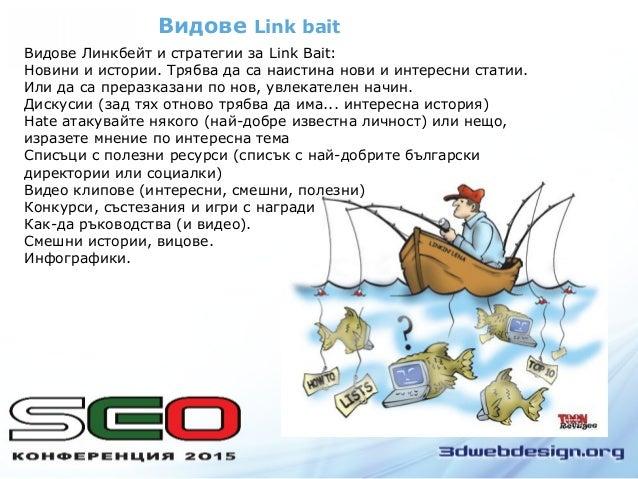 Видове Link bait Видове Линкбeйт и стратегии за Link Bait: Новини и истории. Трябва да са наистина нови и интересни статии...