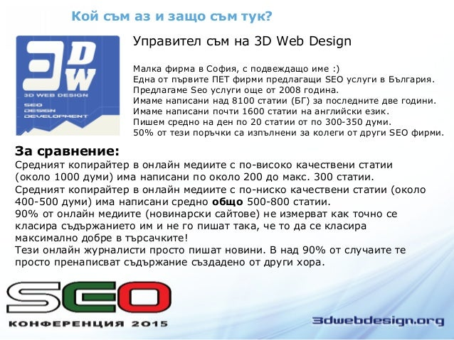 Кой съм аз и защо съм тук? Управител съм на 3D Web Design Малка фирма в София, с подвеждащо име :) Една от първите ПЕТ фир...