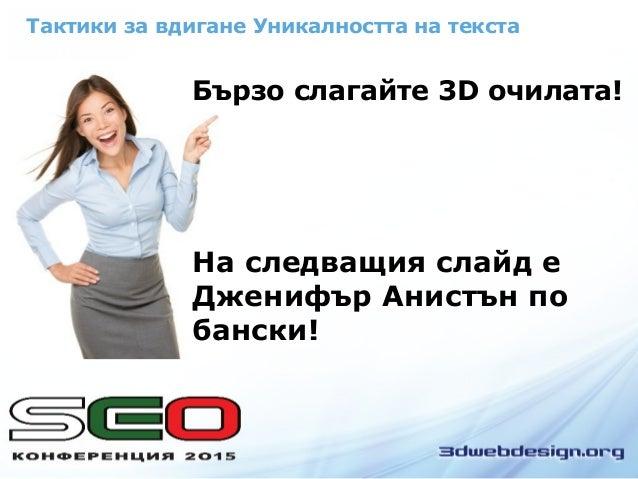 Тактики за вдигане Уникалността на текста Бързо слагайте 3D очилата! На следващия слайд е Дженифър Анистън по бански!
