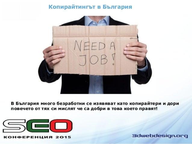 Копирайтингът в България В България много безработни се изявяват като копирайтери и дори повечето от тях си мислят че са д...