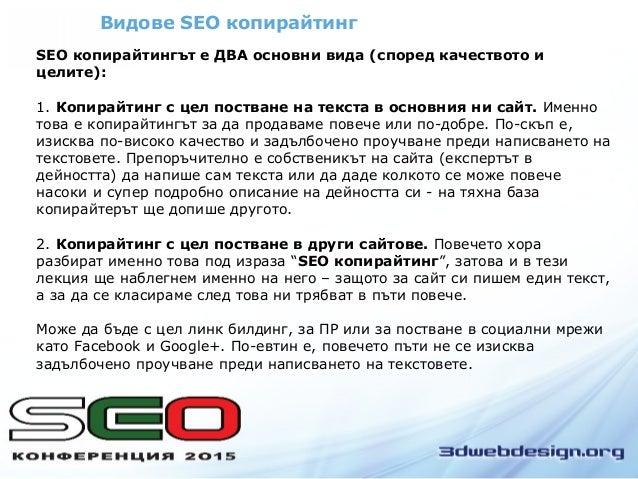 Видове SEO копирайтинг SEO копирайтингът е ДВА основни вида (според качеството и целите): 1. Копирайтинг с цел постване на...