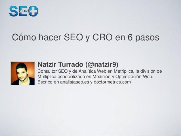 Cómo hacer SEO y CRO en 6 pasos     Natzir Turrado (@natzir9)     Consultor SEO y de Analítica Web en Metriplica, la divis...