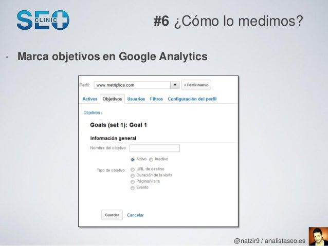 #6 ¿Cómo lo medimos?- Marca objetivos en Google Analytics                                        @natzir9 / analistaseo.es