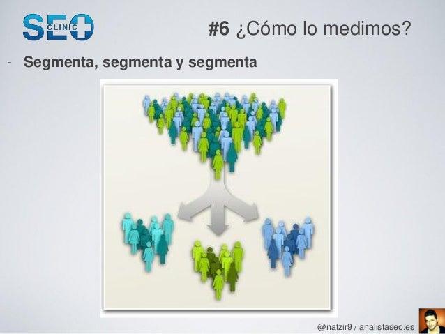 #6 ¿Cómo lo medimos?- Segmenta, segmenta y segmenta                                  @natzir9 / analistaseo.es