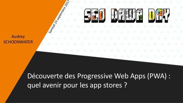 Découverte des Progressive Web Apps (PWA) : quel avenir pour les app stores ? Audrey SCHOONWATER