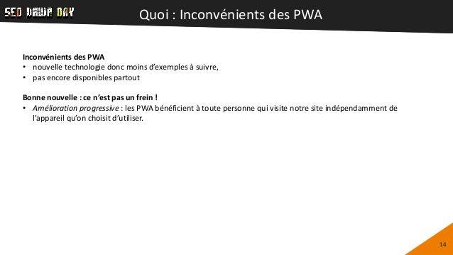 Quoi : Inconvénients des PWA 14 Inconvénients des PWA • nouvelle technologie donc moins d'exemples à suivre, • pas encore ...