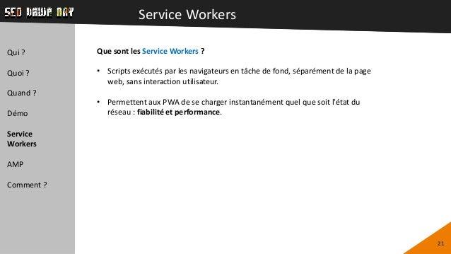 Service Workers 21 Qui ? Quoi ? Quand ? Démo Service Workers AMP Comment ? Que sont les Service Workers ? • Scripts exécut...