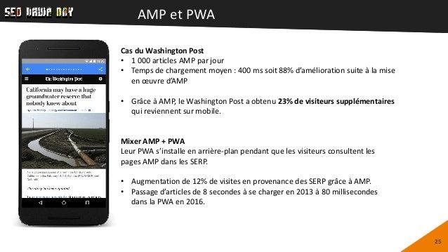 AMP et PWA 25 Cas du Washington Post • 1 000 articles AMP par jour • Temps de chargement moyen : 400 ms soit 88% d'amélior...