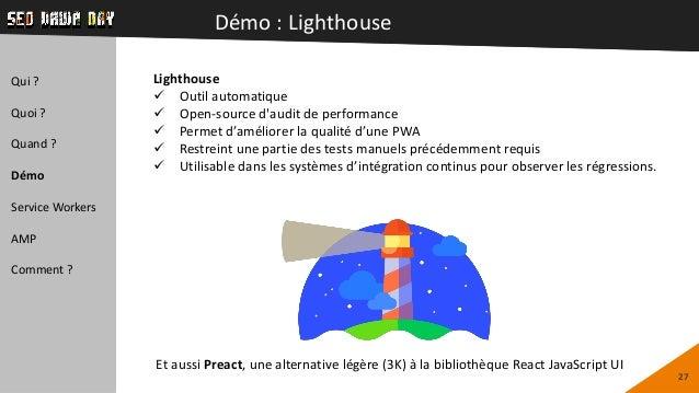 Démo : Lighthouse 27 Qui ? Quoi ? Quand ? Démo Service Workers AMP Comment ? Lighthouse  Outil automatique  Open-source ...