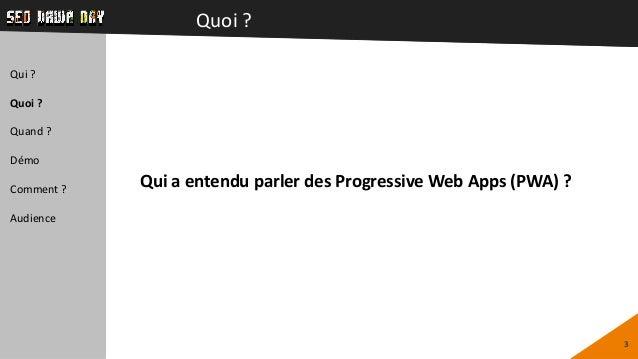 Quoi ? 3 Qui ? Quoi ? Quand ? Démo Comment ? Audience Qui a entendu parler des Progressive Web Apps (PWA) ?