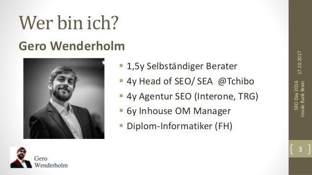 Wer bin ich? Gero Wenderholm  1,5y Selbständiger Berater  4y Head of SEO/ SEA @Tchibo  4y Agentur SEO (Interone, TRG) ...