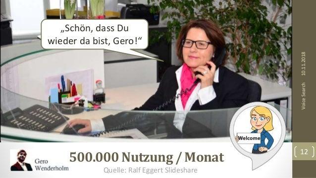 """10.11.2018 12 VoiceSearch 500.000 Nutzung / Monat """"Schön, dass Du wieder da bist, Gero!"""" Quelle: Ralf Eggert Slideshare"""