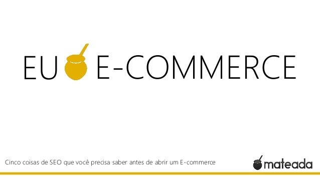 Cinco coisas de SEO que você precisa saber antes de abrir um E-commerce EU E-COMMERCE