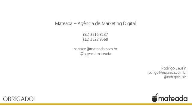 OBRIGADO! Mateada – Agência de Marketing Digital (51) 3516.8137 (11) 3522.9568 contato@mateada.com.br @agenciamateada Rodr...