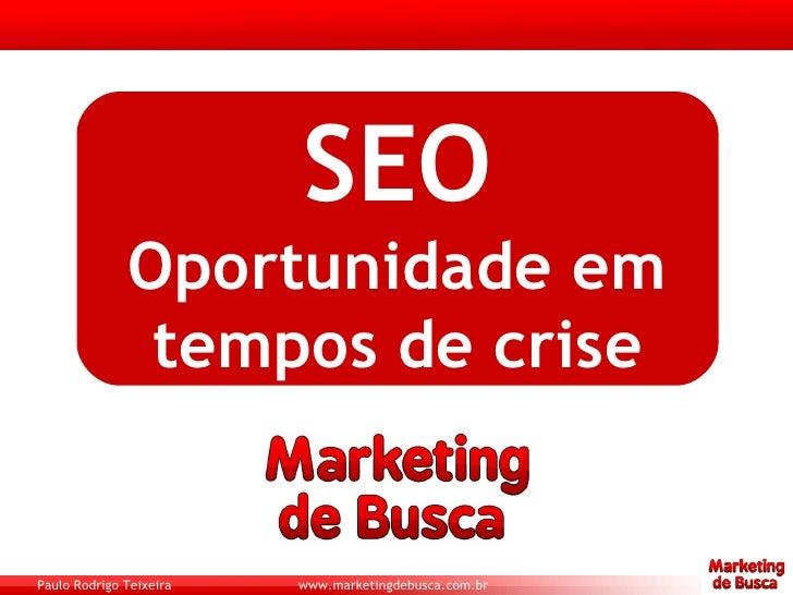 SEO               Oportunidade em                tempos de crise   Paulo Rodrigo Teixeira   www.marketingdebusca.com.br
