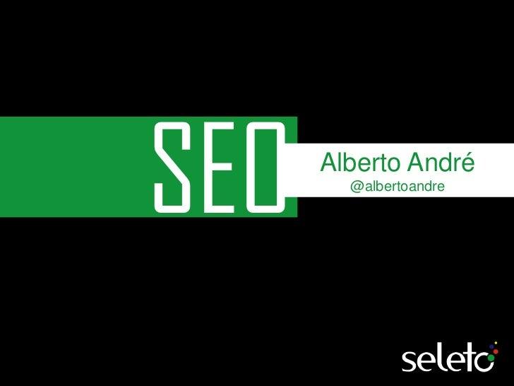 SEO<br />Alberto André<br />@albertoandre<br />