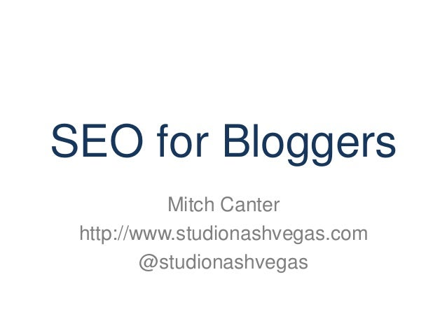 SEO for Bloggers  Mitch Canter  http://www.studionashvegas.com  @studionashvegas