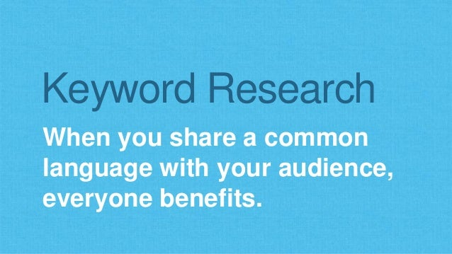 Keyword Research  When you share a common  language with your audience,  everyone benefits.