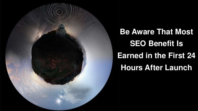 Be Aware That Most  SEO Benefit Is  Earned in the First 24  Hours After Launch