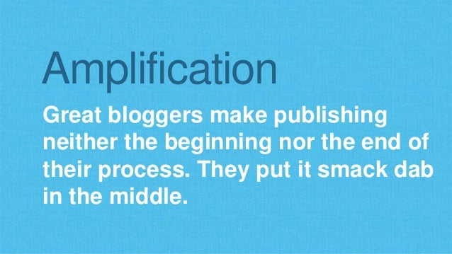 Amplification  Great bloggers make publishing  neither the beginning nor the end of  their process. They put it smack dab ...